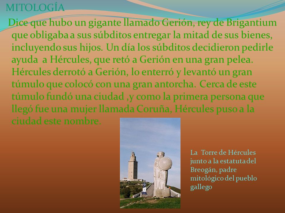 MITOLOGÍA Dice que hubo un gigante llamado Gerión, rey de Brigantium que obligaba a sus súbditos entregar la mitad de sus bienes, incluyendo sus hijos