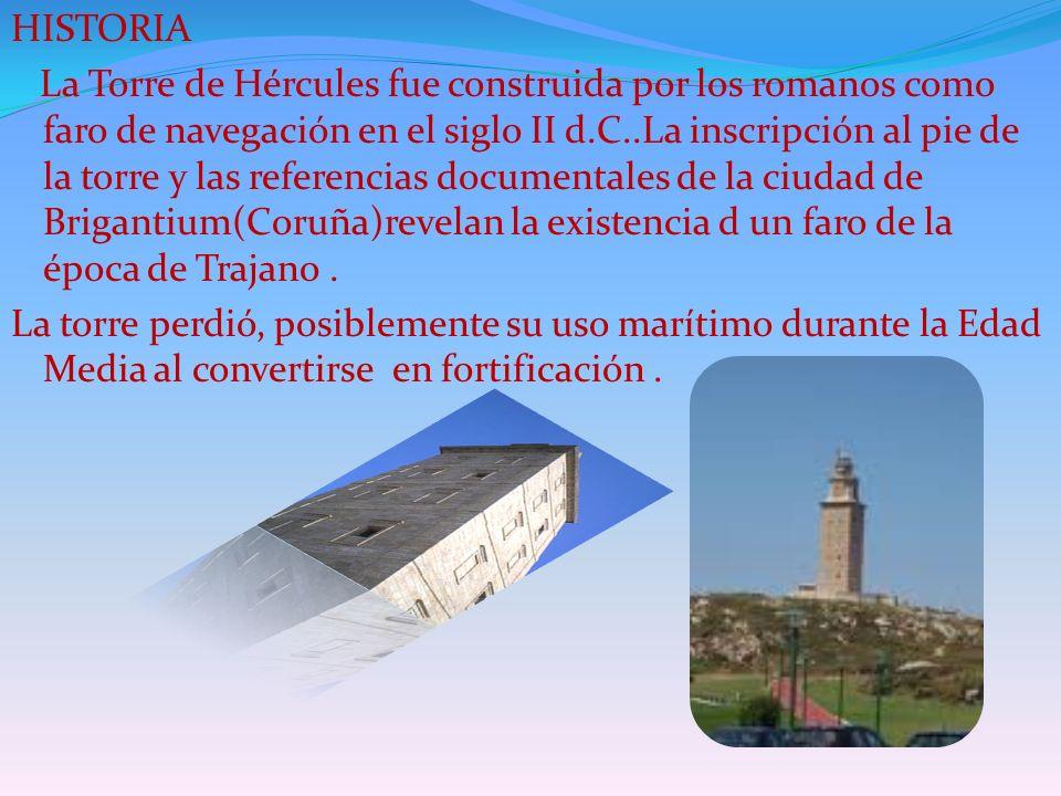 HISTORIA La Torre de Hércules fue construida por los romanos como faro de navegación en el siglo II d.C..La inscripción al pie de la torre y las refer
