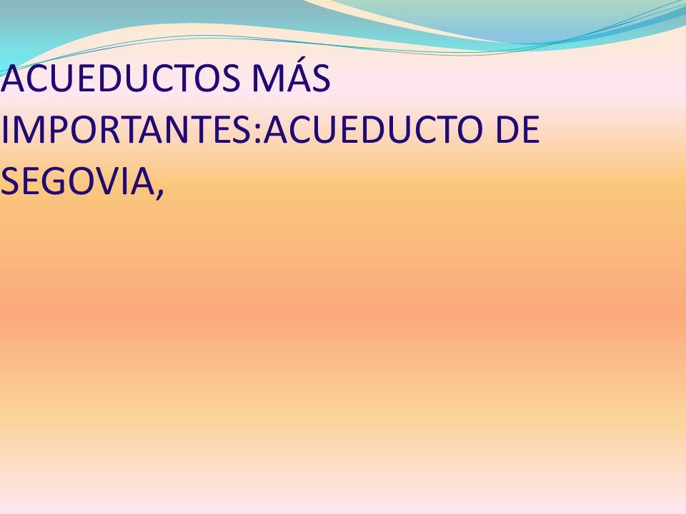 ACUEDUCTOS MÁS IMPORTANTES:ACUEDUCTO DE SEGOVIA,