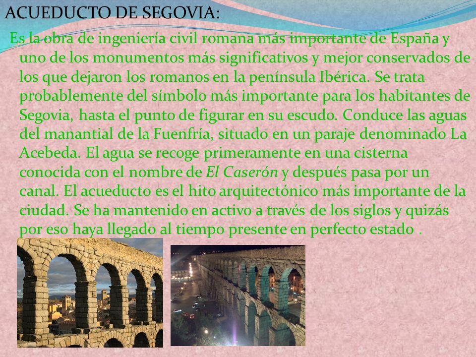 ACUEDUCTO DE SEGOVIA: Es la obra de ingeniería civil romana más importante de España y uno de los monumentos más significativos y mejor conservados de