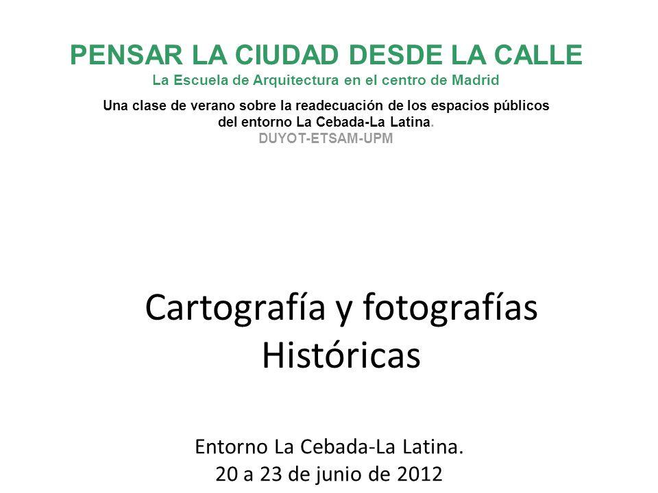 Cartografía y fotografías Históricas PENSAR LA CIUDAD DESDE LA CALLE La Escuela de Arquitectura en el centro de Madrid Una clase de verano sobre la re