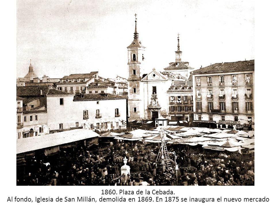 1860. Plaza de la Cebada. Al fondo, Iglesia de San Millán, demolida en 1869. En 1875 se inaugura el nuevo mercado