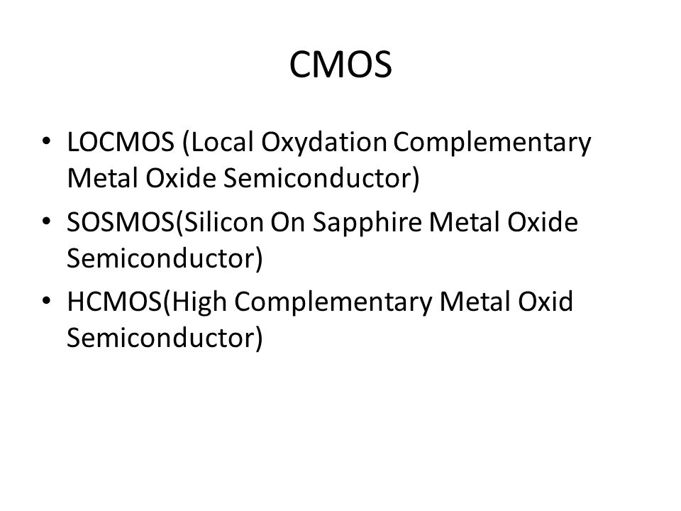 CMOS LOCMOS (Local Oxydation Complementary Metal Oxide Semiconductor) SOSMOS(Silicon On Sapphire Metal Oxide Semiconductor) HCMOS(High Complementary Metal Oxid Semiconductor)