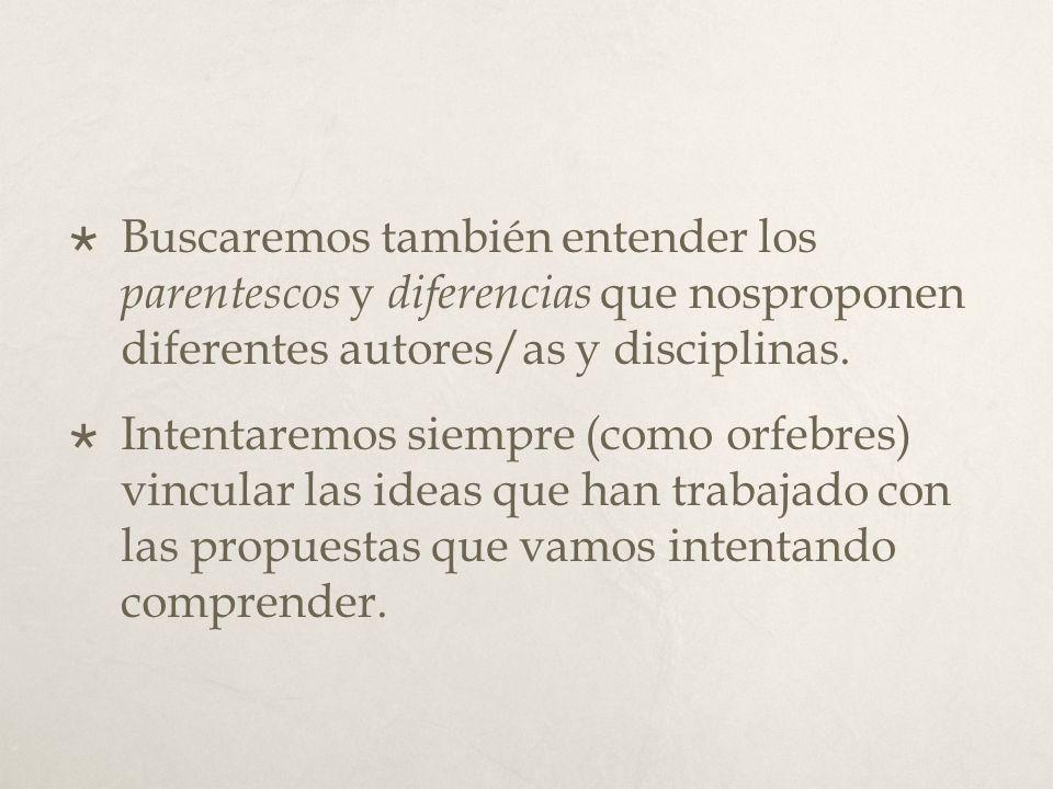 Buscaremos también entender los parentescos y diferencias que nosproponen diferentes autores/as y disciplinas. Intentaremos siempre (como orfebres) vi
