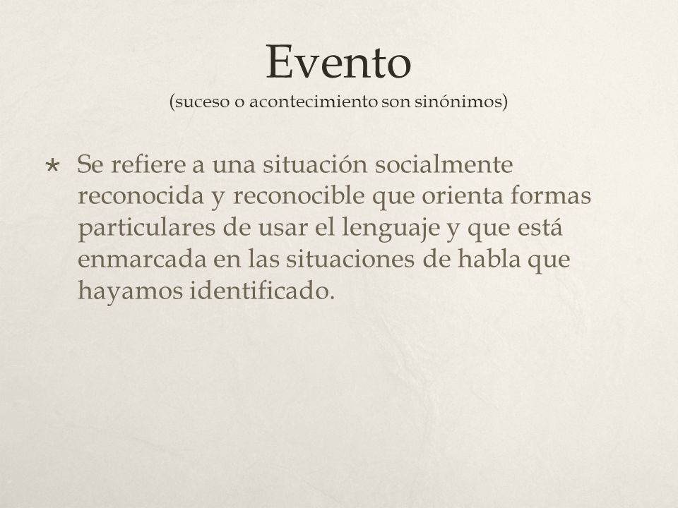 Evento (suceso o acontecimiento son sinónimos) Se refiere a una situación socialmente reconocida y reconocible que orienta formas particulares de usar