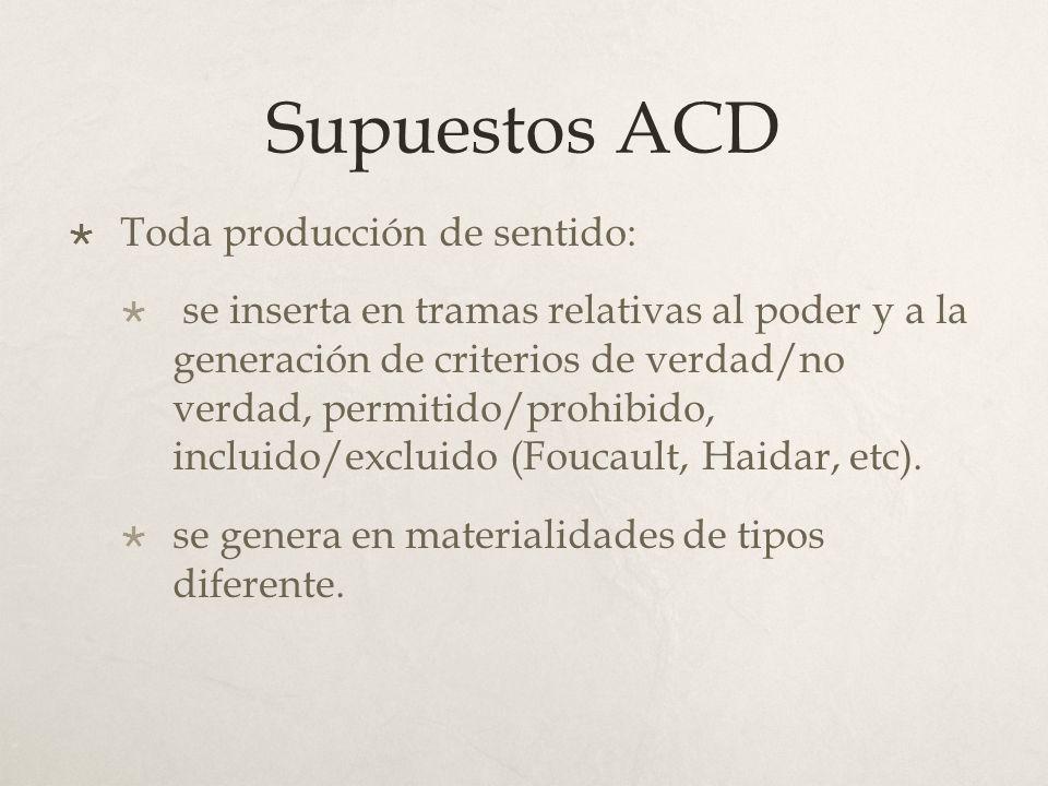 Supuestos ACD Toda producción de sentido: se inserta en tramas relativas al poder y a la generación de criterios de verdad/no verdad, permitido/prohib