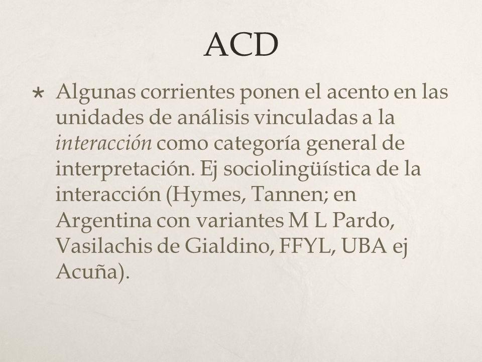 ACD Otras corrientes ponen el acento en unidades de análisis vinculadas a la producción de sentido y sus unidades de análisis van desde el texto a la configuración discursiva histórico social.