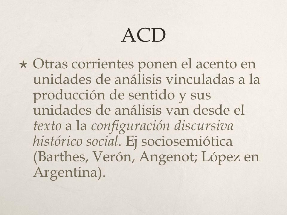 ACD Otras corrientes ponen el acento en unidades de análisis vinculadas a la producción de sentido y sus unidades de análisis van desde el texto a la