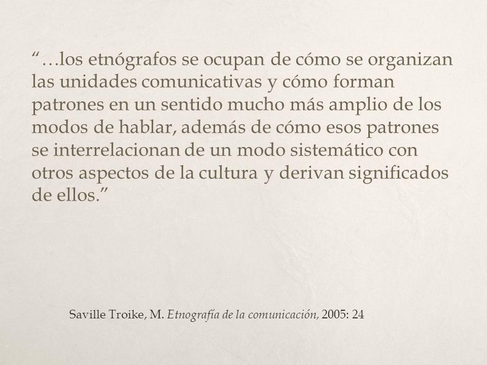 …los etnógrafos se ocupan de cómo se organizan las unidades comunicativas y cómo forman patrones en un sentido mucho más amplio de los modos de hablar
