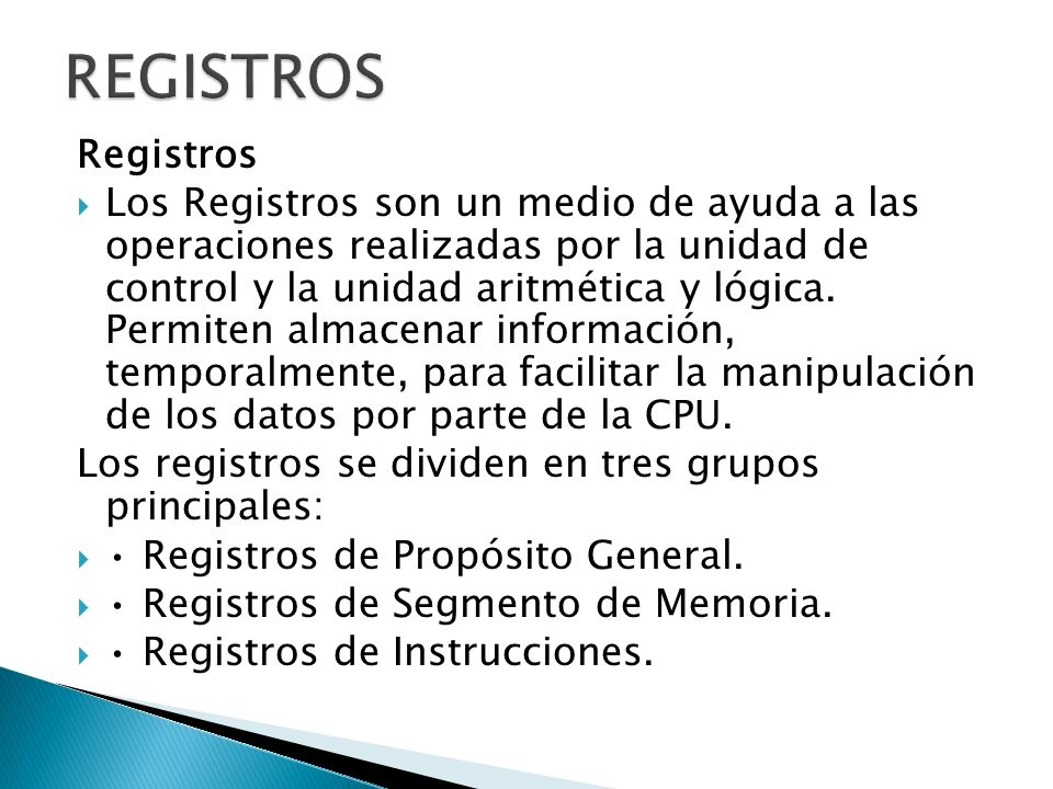 Registros Los Registros son un medio de ayuda a las operaciones realizadas por la unidad de control y la unidad aritmética y lógica. Permiten almacena