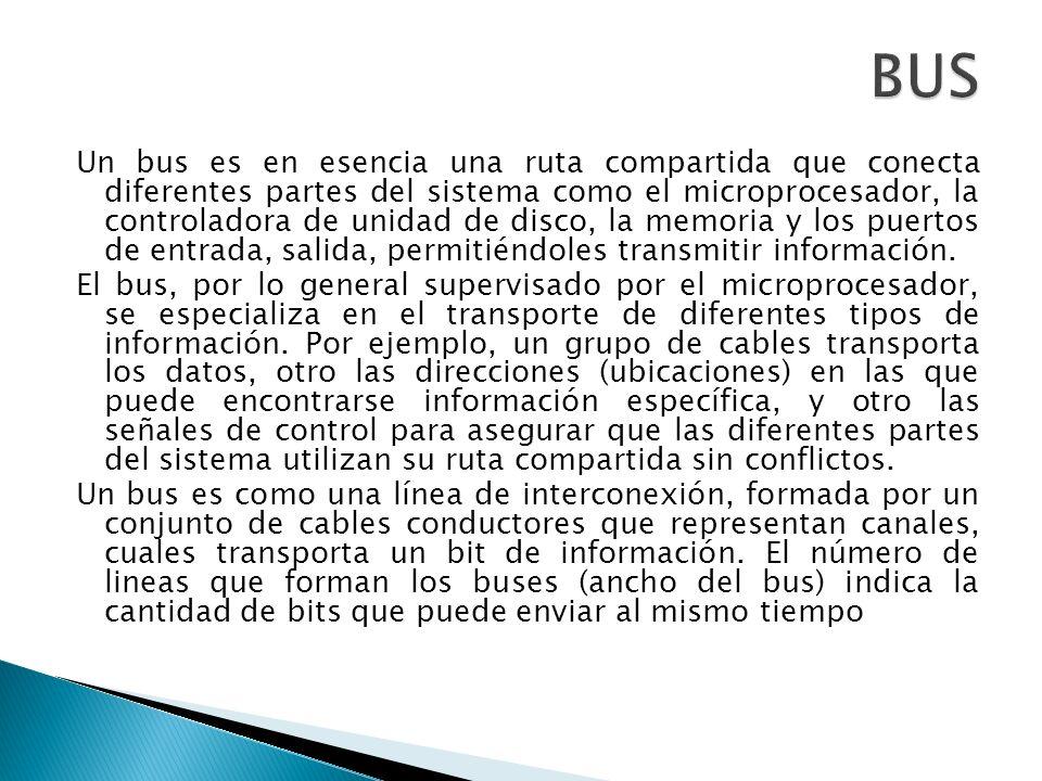 Un bus es en esencia una ruta compartida que conecta diferentes partes del sistema como el microprocesador, la controladora de unidad de disco, la mem