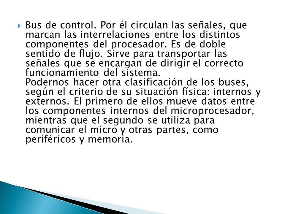 Bus de control. Por él circulan las señales, que marcan las interrelaciones entre los distintos componentes del procesador. Es de doble sentido de flu
