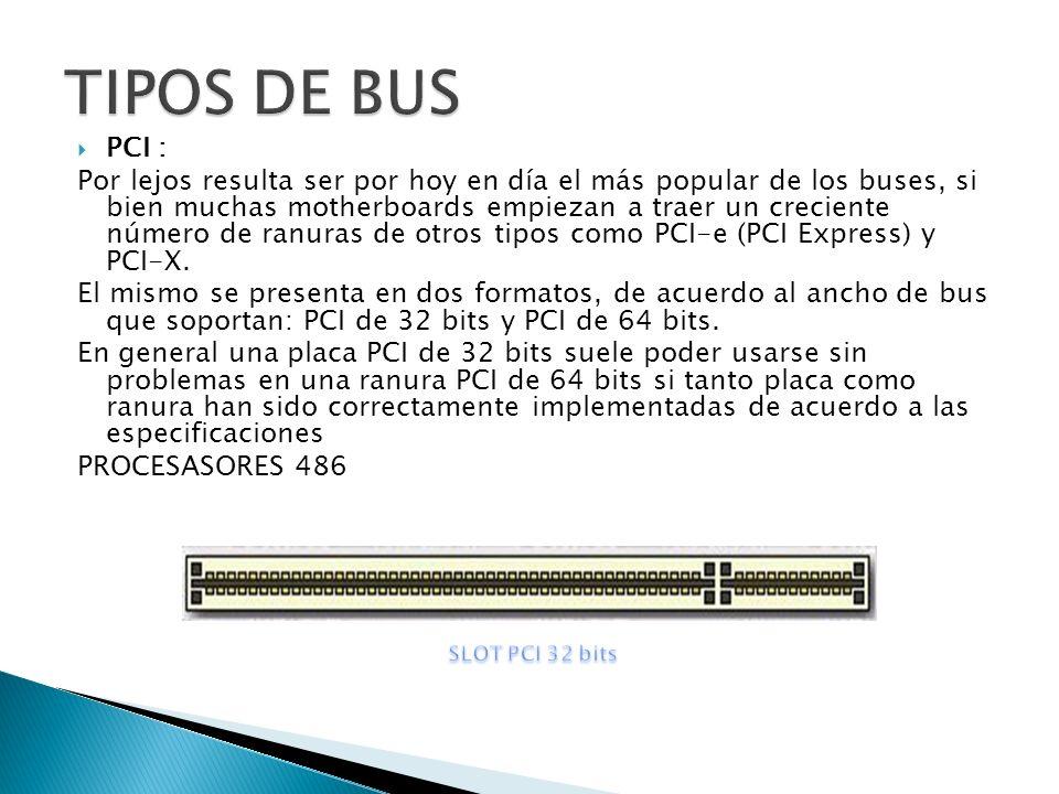 PCI : Por lejos resulta ser por hoy en día el más popular de los buses, si bien muchas motherboards empiezan a traer un creciente número de ranuras de