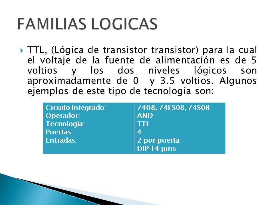 TTL, (Lógica de transistor transistor) para la cual el voltaje de la fuente de alimentación es de 5 voltios y los dos niveles lógicos son aproximadame