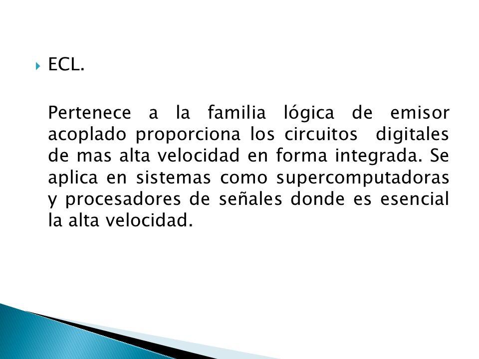 ECL. Pertenece a la familia lógica de emisor acoplado proporciona los circuitos digitales de mas alta velocidad en forma integrada. Se aplica en siste