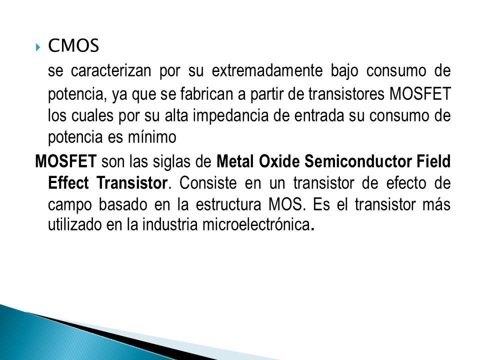CMOS se caracterizan por su extremadamente bajo consumo de potencia, ya que se fabrican a partir de transistores MOSFET los cuales por su alta impedan