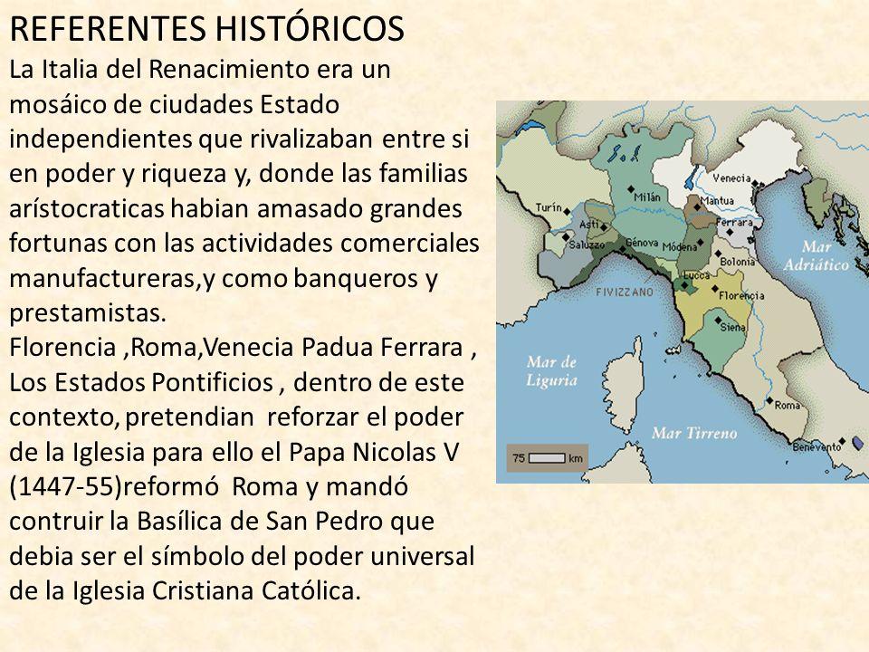 REFERENTES HISTÓRICOS La Italia del Renacimiento era un mosáico de ciudades Estado independientes que rivalizaban entre si en poder y riqueza y, donde