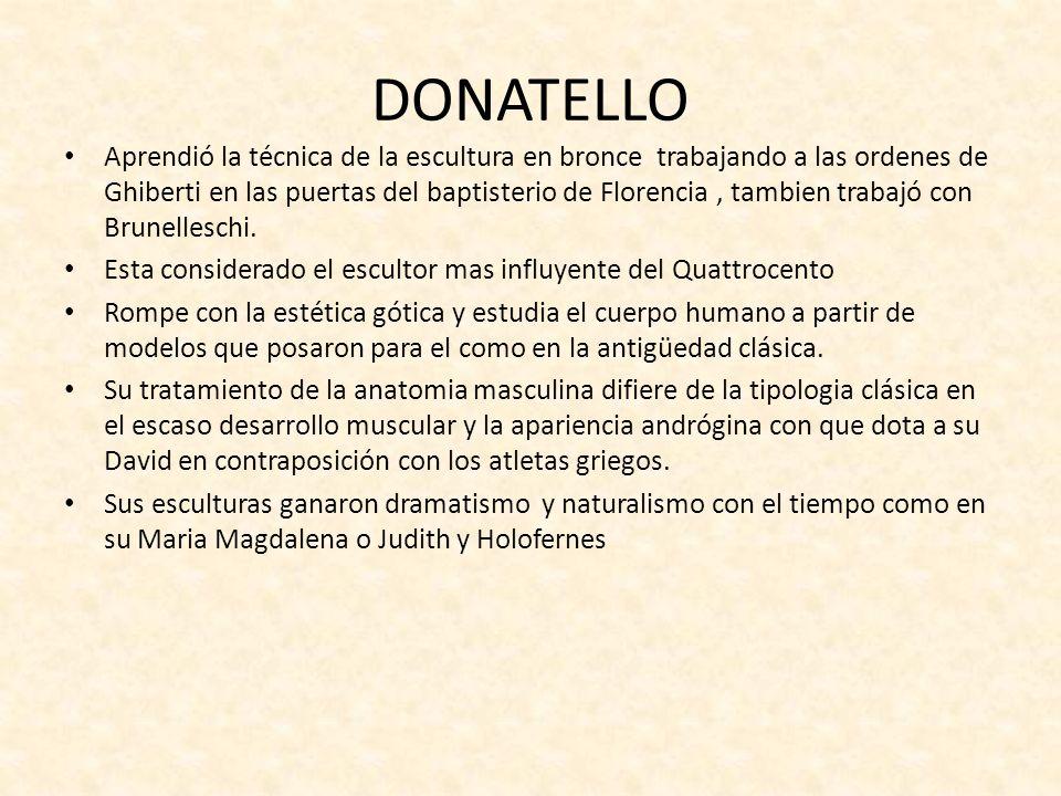 DONATELLO Aprendió la técnica de la escultura en bronce trabajando a las ordenes de Ghiberti en las puertas del baptisterio de Florencia, tambien trab