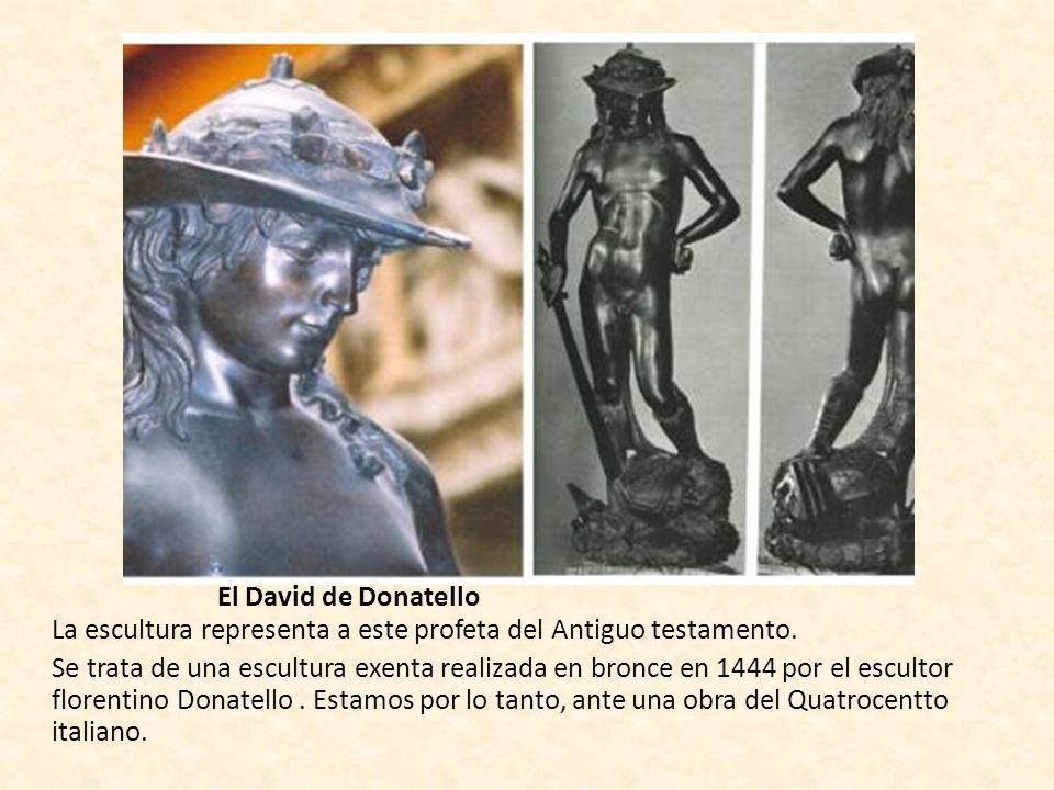 El David de Donatello La escultura representa a este profeta del Antiguo testamento. Se trata de una escultura exenta realizada en bronce en 1444 por