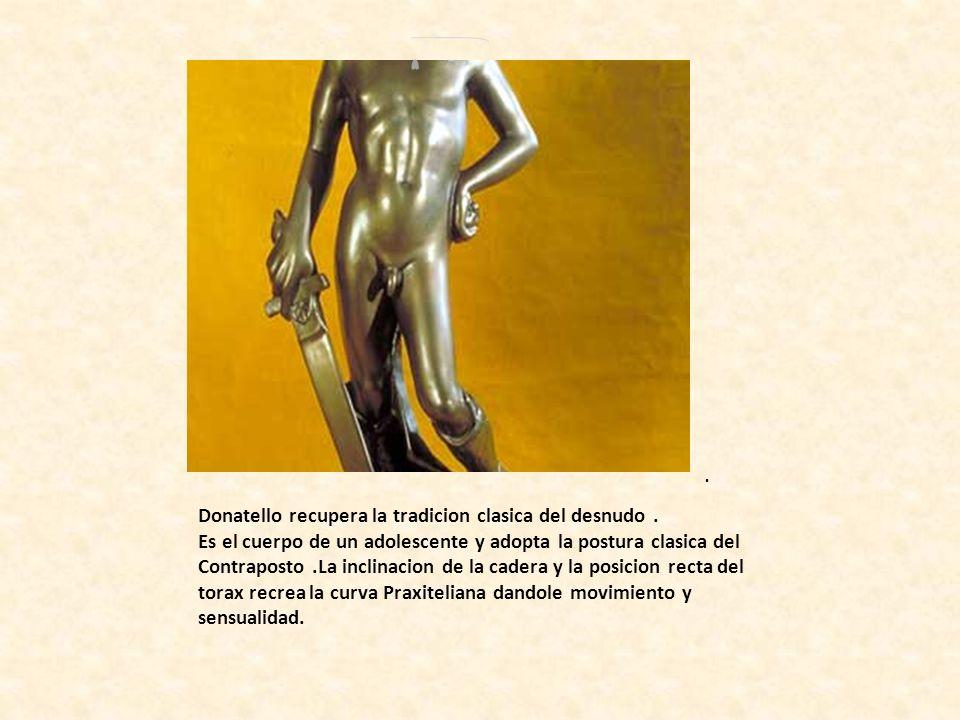 . Donatello recupera la tradicion clasica del desnudo. Es el cuerpo de un adolescente y adopta la postura clasica del Contraposto.La inclinacion de la