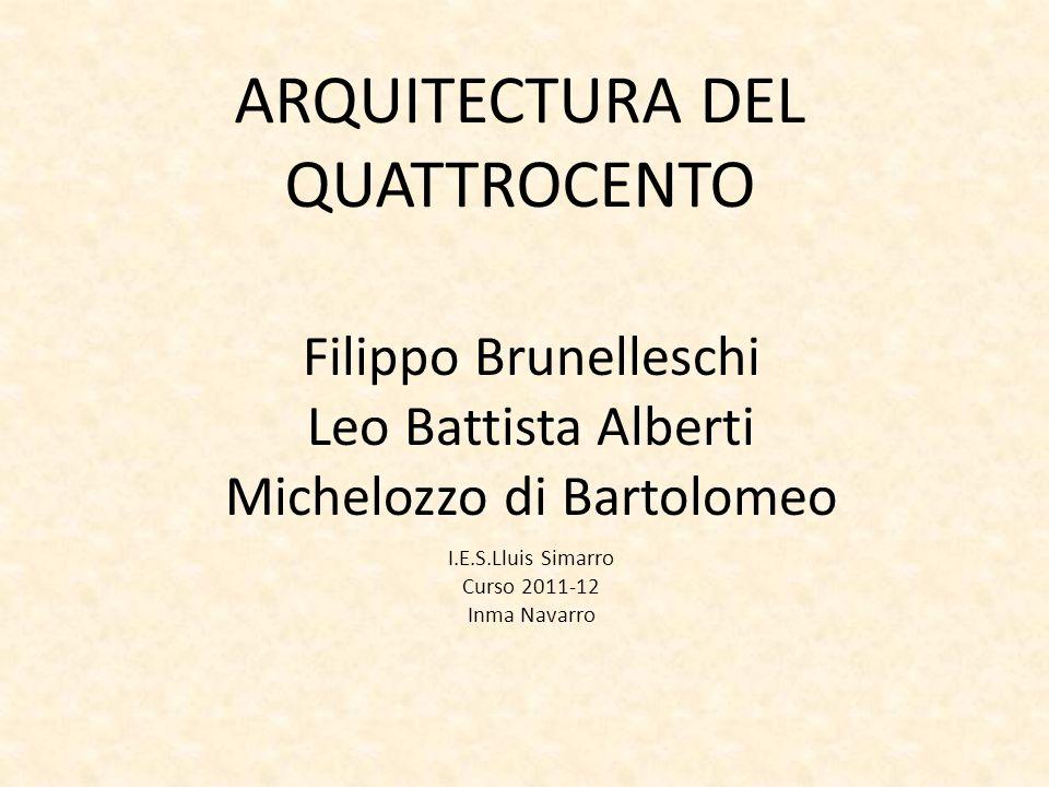 ARQUITECTURA DEL QUATTROCENTO Filippo Brunelleschi Leo Battista Alberti Michelozzo di Bartolomeo I.E.S.Lluis Simarro Curso 2011-12 Inma Navarro