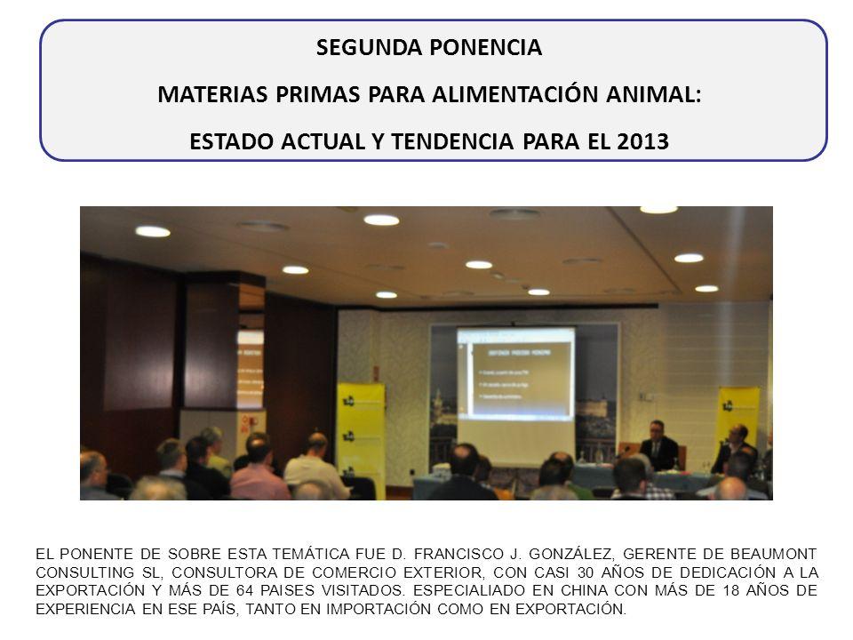 SEGUNDA PONENCIA MATERIAS PRIMAS PARA ALIMENTACIÓN ANIMAL: ESTADO ACTUAL Y TENDENCIA PARA EL 2013 EL PONENTE DE SOBRE ESTA TEMÁTICA FUE D. FRANCISCO J