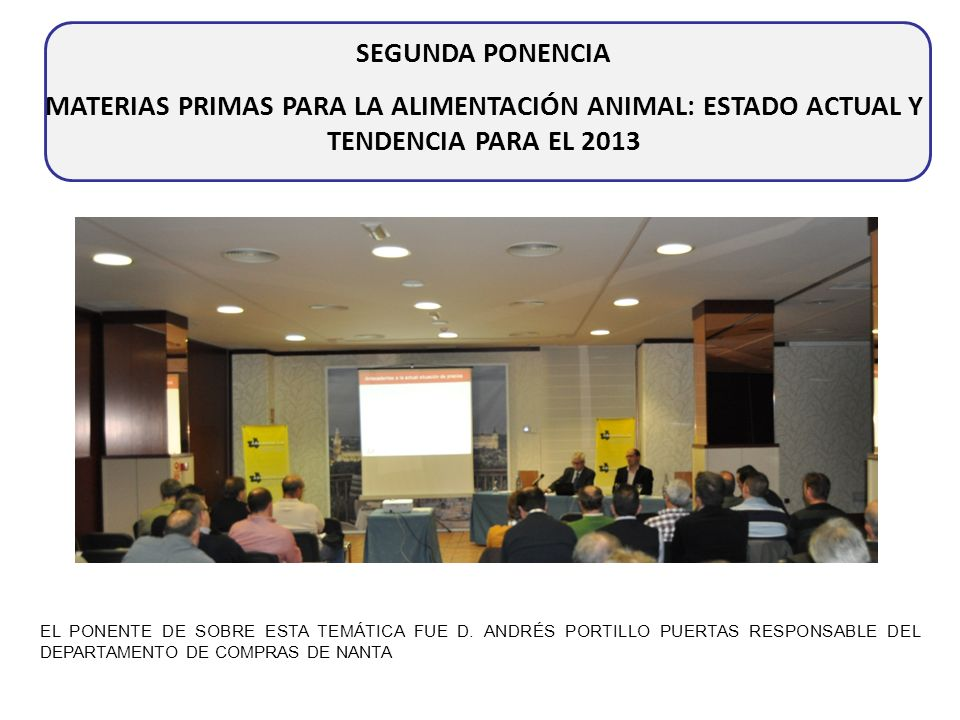 SEGUNDA PONENCIA MATERIAS PRIMAS PARA LA ALIMENTACIÓN ANIMAL: ESTADO ACTUAL Y TENDENCIA PARA EL 2013 EL PONENTE DE SOBRE ESTA TEMÁTICA FUE D. ANDRÉS P