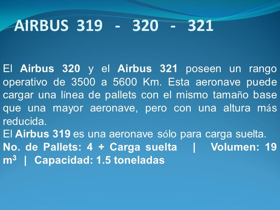 El Airbus 320 y el Airbus 321 poseen un rango operativo de 3500 a 5600 Km. Esta aeronave puede cargar una l í nea de pallets con el mismo tama ñ o bas
