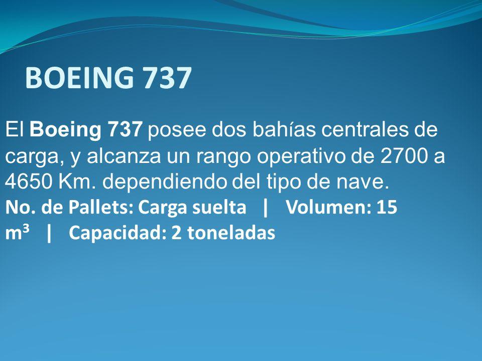El Boeing 737 posee dos bah í as centrales de carga, y alcanza un rango operativo de 2700 a 4650 Km. dependiendo del tipo de nave. No. de Pallets: Car