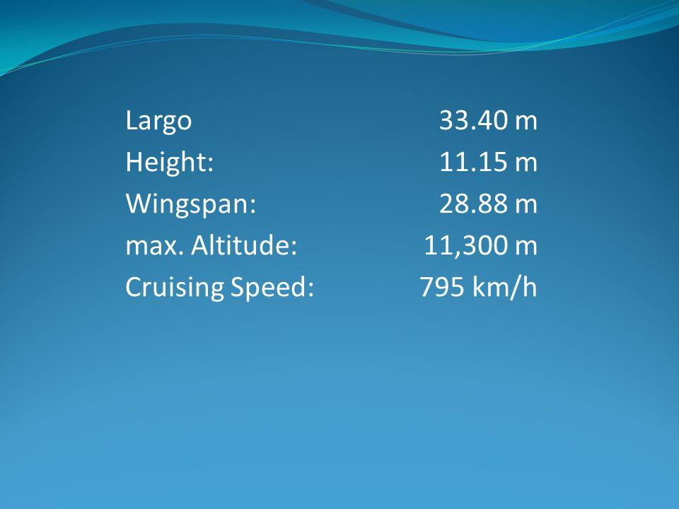 Largo Height: Wingspan: max. Altitude: Cruising Speed: 33.40 m 11.15 m 28.88 m 11,300 m 795 km/h