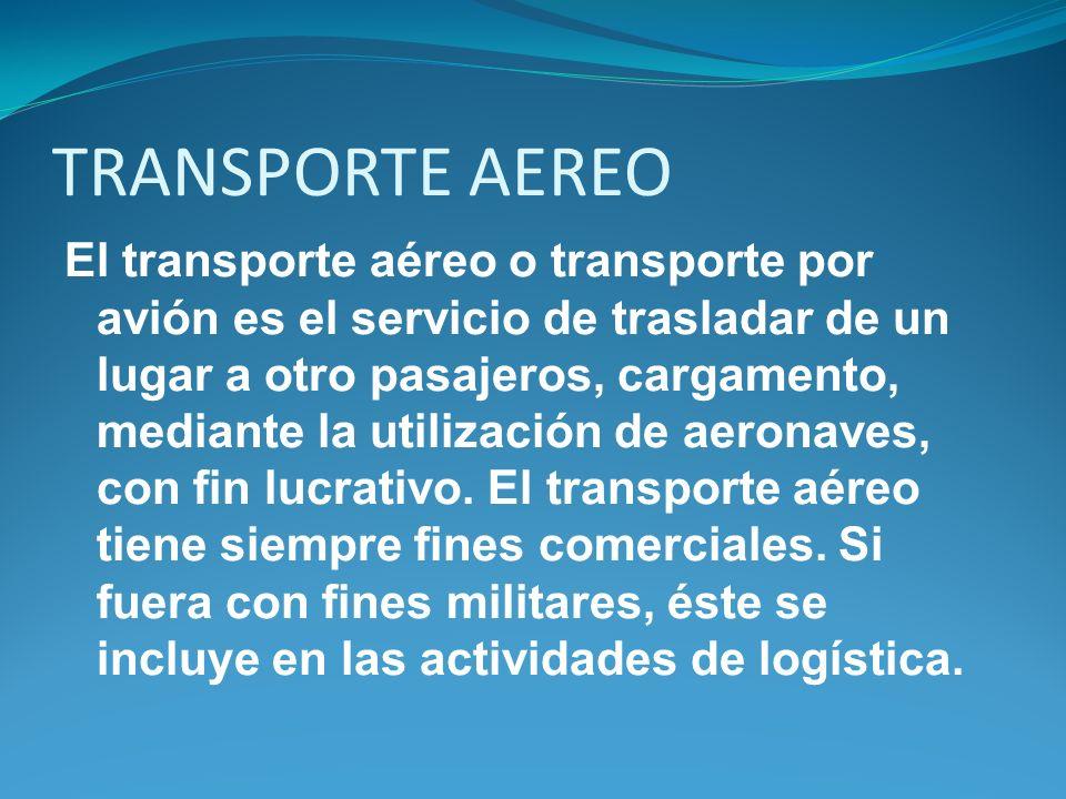 TRANSPORTE AEREO El transporte aéreo o transporte por avión es el servicio de trasladar de un lugar a otro pasajeros, cargamento, mediante la utilizac