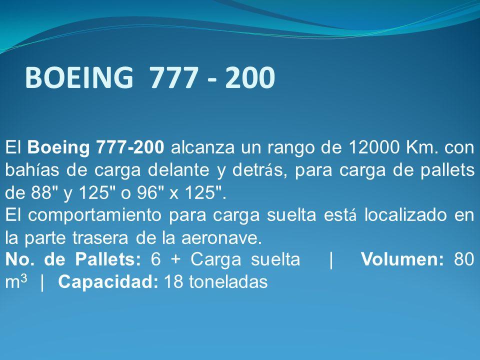 El Boeing 777-200 alcanza un rango de 12000 Km. con bah í as de carga delante y detr á s, para carga de pallets de 88