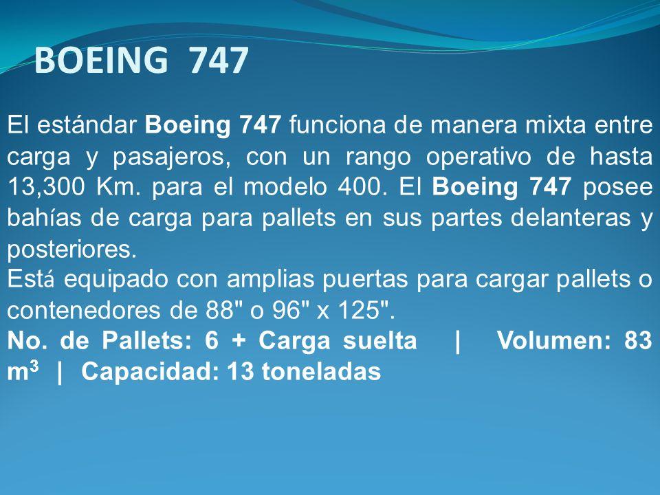 El estándar Boeing 747 funciona de manera mixta entre carga y pasajeros, con un rango operativo de hasta 13,300 Km. para el modelo 400. El Boeing 747