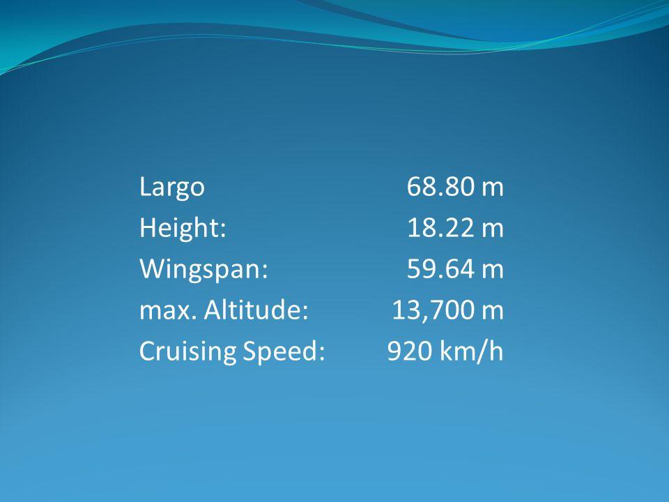 Largo Height: Wingspan: max. Altitude: Cruising Speed: 68.80 m 18.22 m 59.64 m 13,700 m 920 km/h