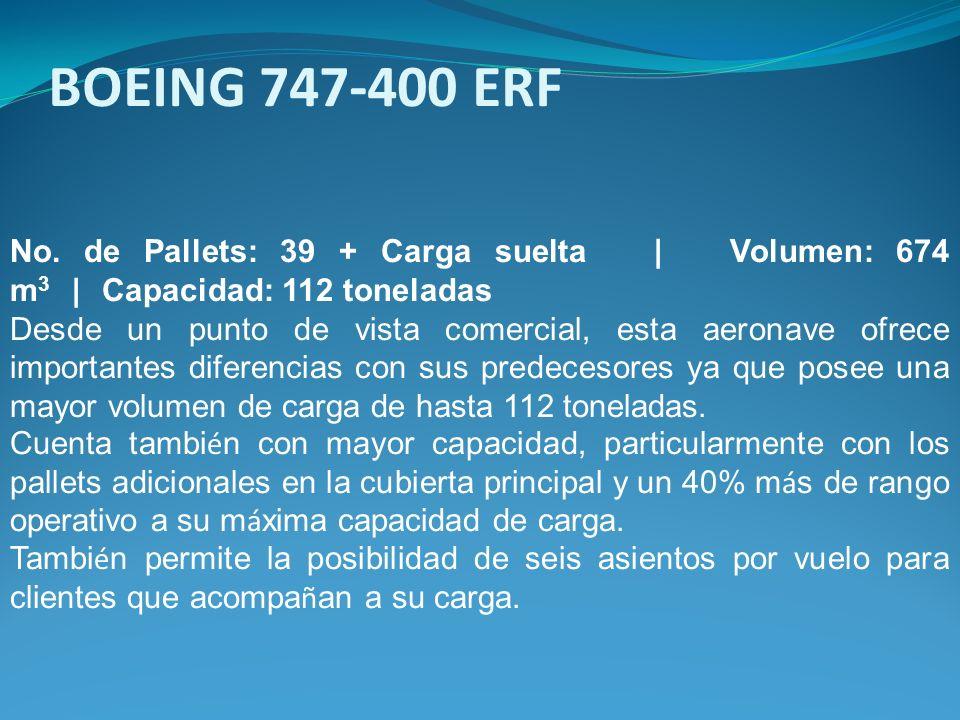 No. de Pallets: 39 + Carga suelta | Volumen: 674 m 3 | Capacidad: 112 toneladas Desde un punto de vista comercial, esta aeronave ofrece importantes di