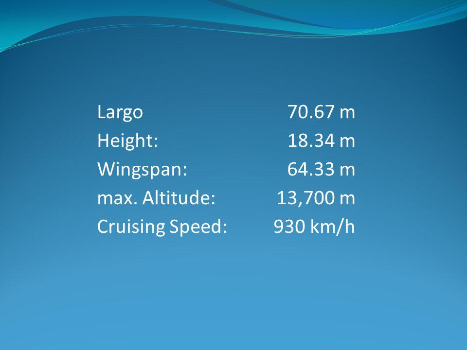Largo Height: Wingspan: max. Altitude: Cruising Speed: 70.67 m 18.34 m 64.33 m 13,700 m 930 km/h