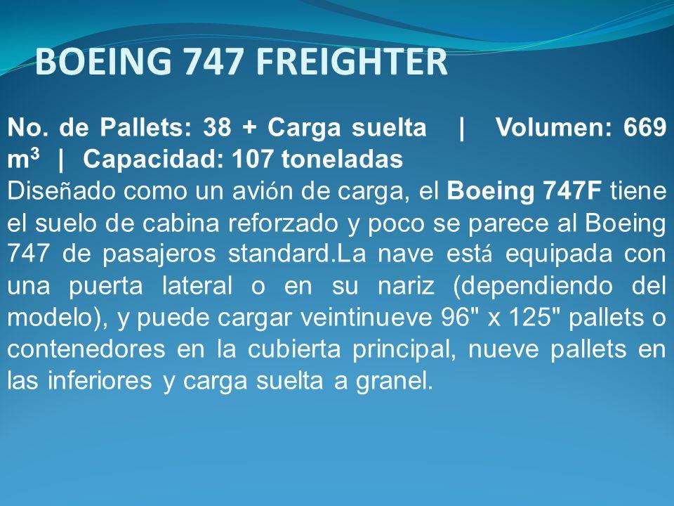 No. de Pallets: 38 + Carga suelta | Volumen: 669 m 3 | Capacidad: 107 toneladas Dise ñ ado como un avi ó n de carga, el Boeing 747F tiene el suelo de