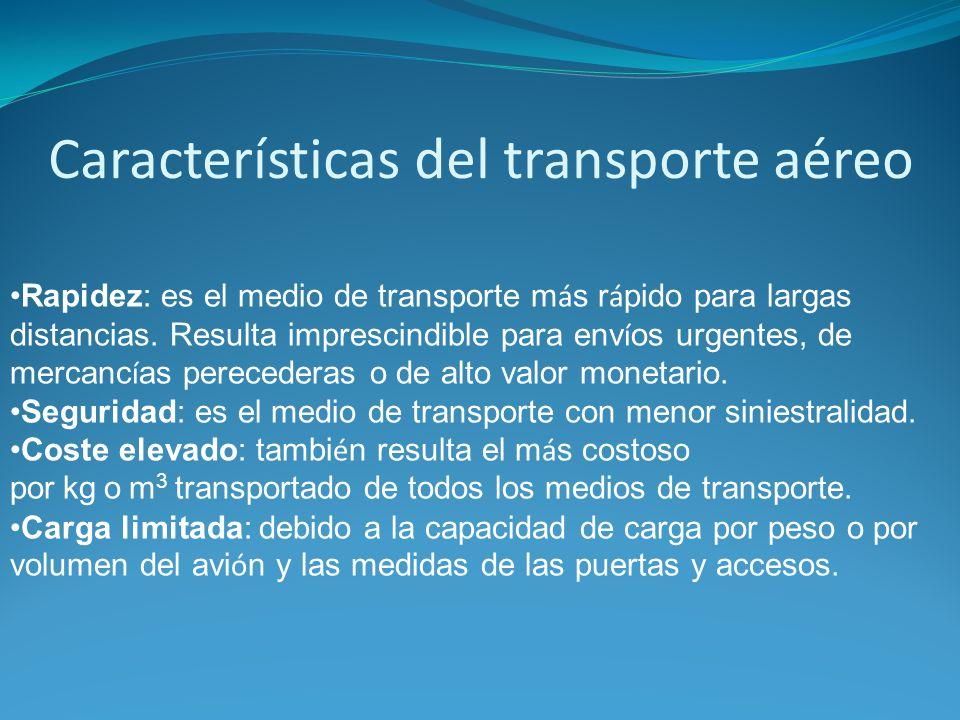 Características del transporte aéreo Rapidez: es el medio de transporte m á s r á pido para largas distancias. Resulta imprescindible para env í os ur