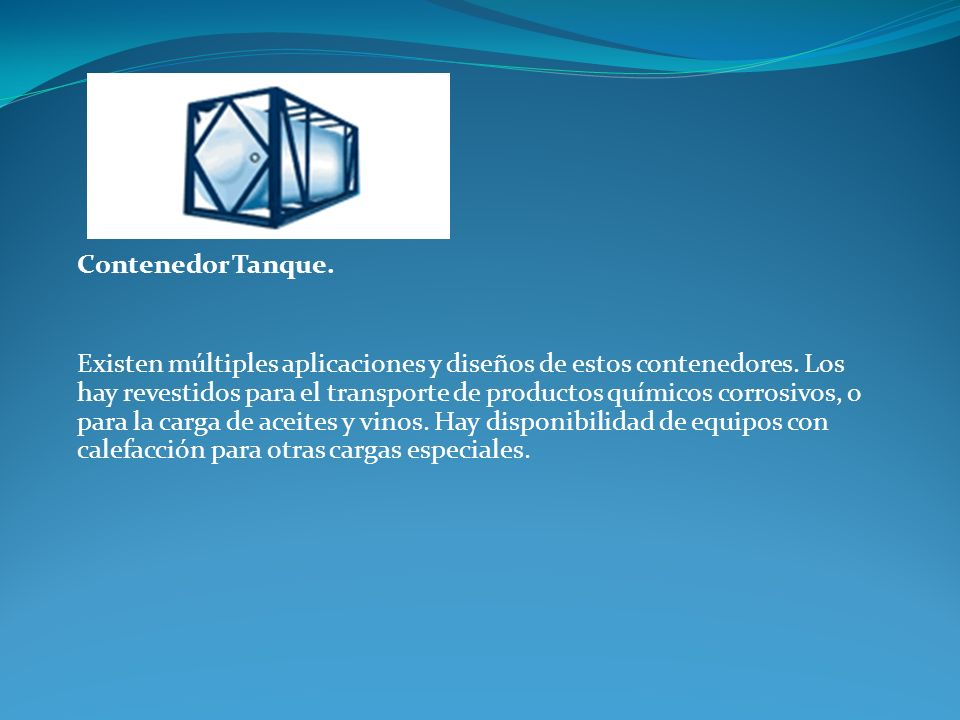Contenedor Tanque. Existen múltiples aplicaciones y diseños de estos contenedores. Los hay revestidos para el transporte de productos químicos corrosi