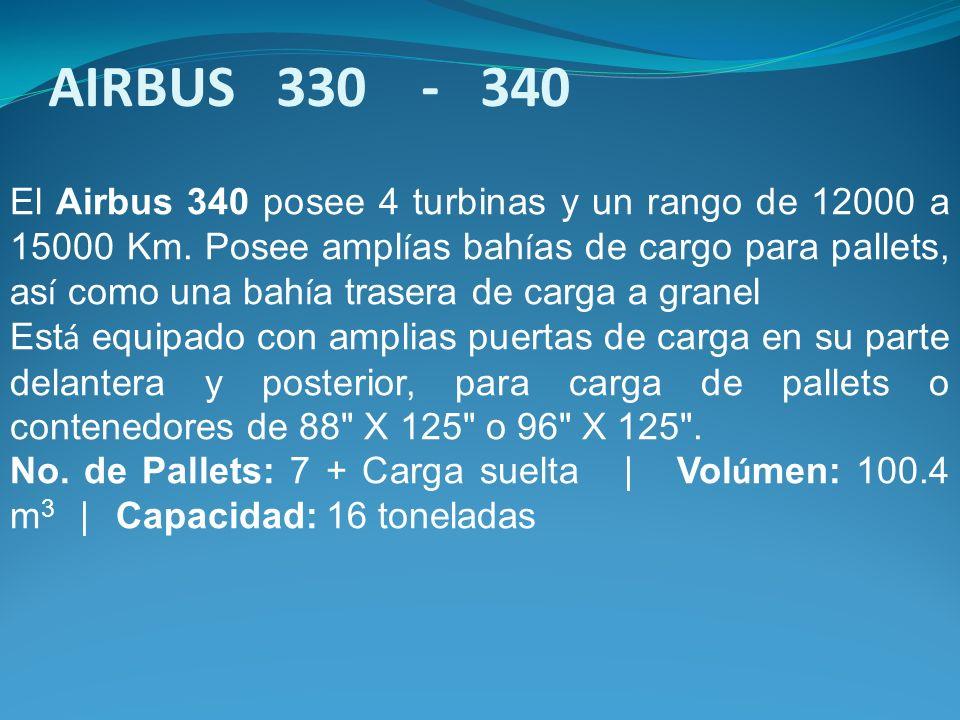El Airbus 340 posee 4 turbinas y un rango de 12000 a 15000 Km. Posee ampl í as bah í as de cargo para pallets, as í como una bah í a trasera de carga