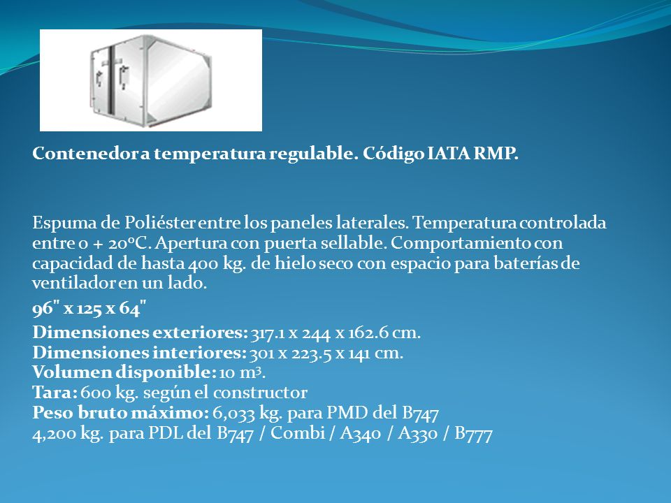 Contenedor a temperatura regulable. Código IATA RMP. Espuma de Poliéster entre los paneles laterales. Temperatura controlada entre 0 + 20 o C. Apertur
