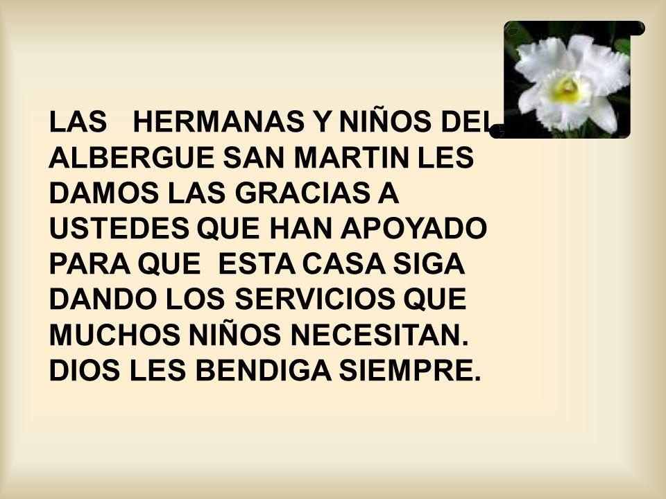 LAS HERMANAS Y NIÑOS DEL ALBERGUE SAN MARTIN LES DAMOS LAS GRACIAS A USTEDES QUE HAN APOYADO PARA QUE ESTA CASA SIGA DANDO LOS SERVICIOS QUE MUCHOS NIÑOS NECESITAN.