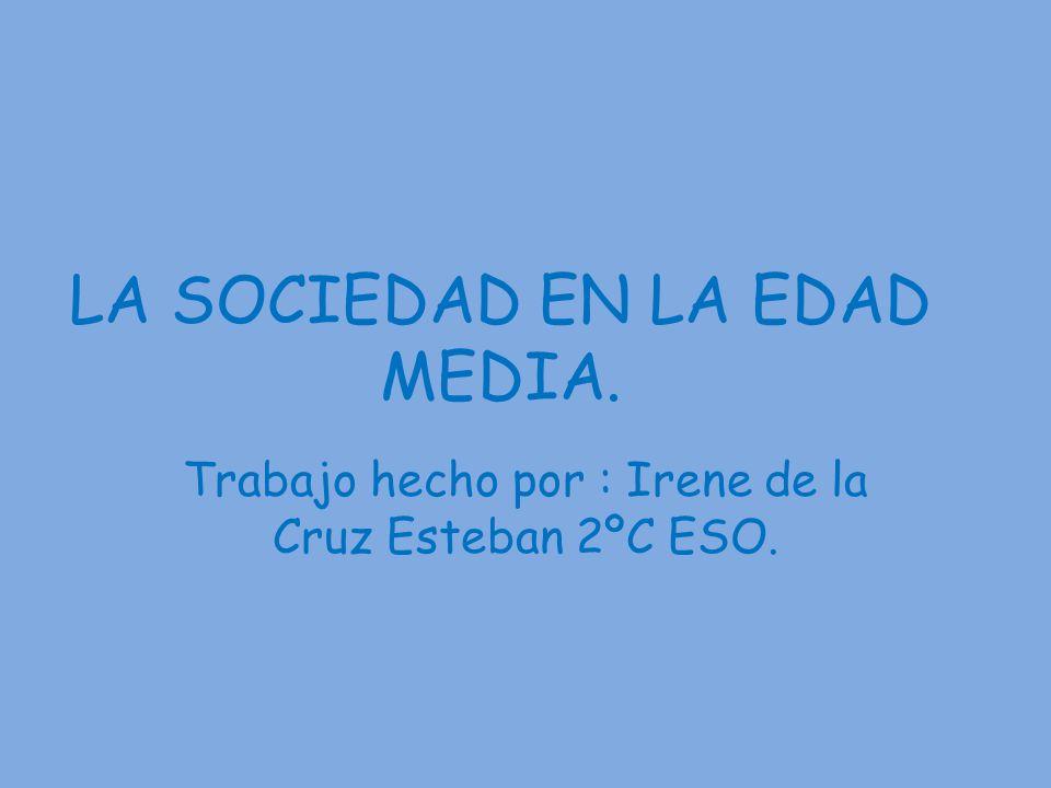LA SOCIEDAD EN LA EDAD MEDIA. Trabajo hecho por : Irene de la Cruz Esteban 2ºC ESO.