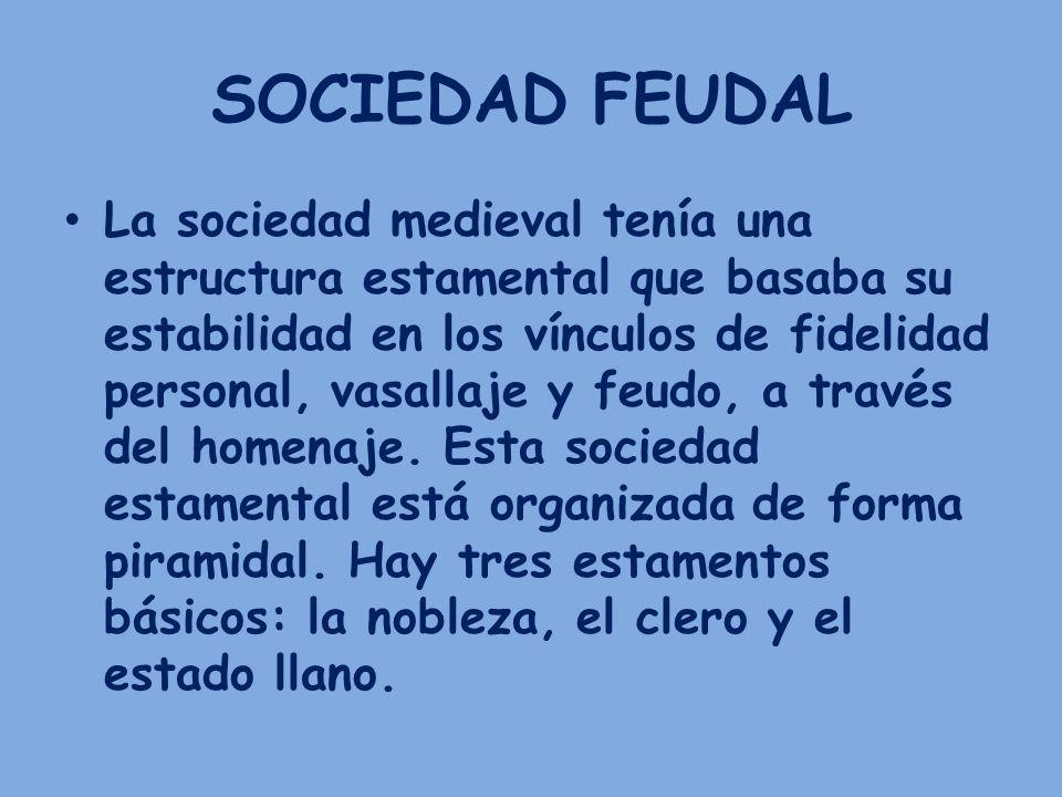 SOCIEDAD FEUDAL La sociedad medieval tenía una estructura estamental que basaba su estabilidad en los vínculos de fidelidad personal, vasallaje y feud