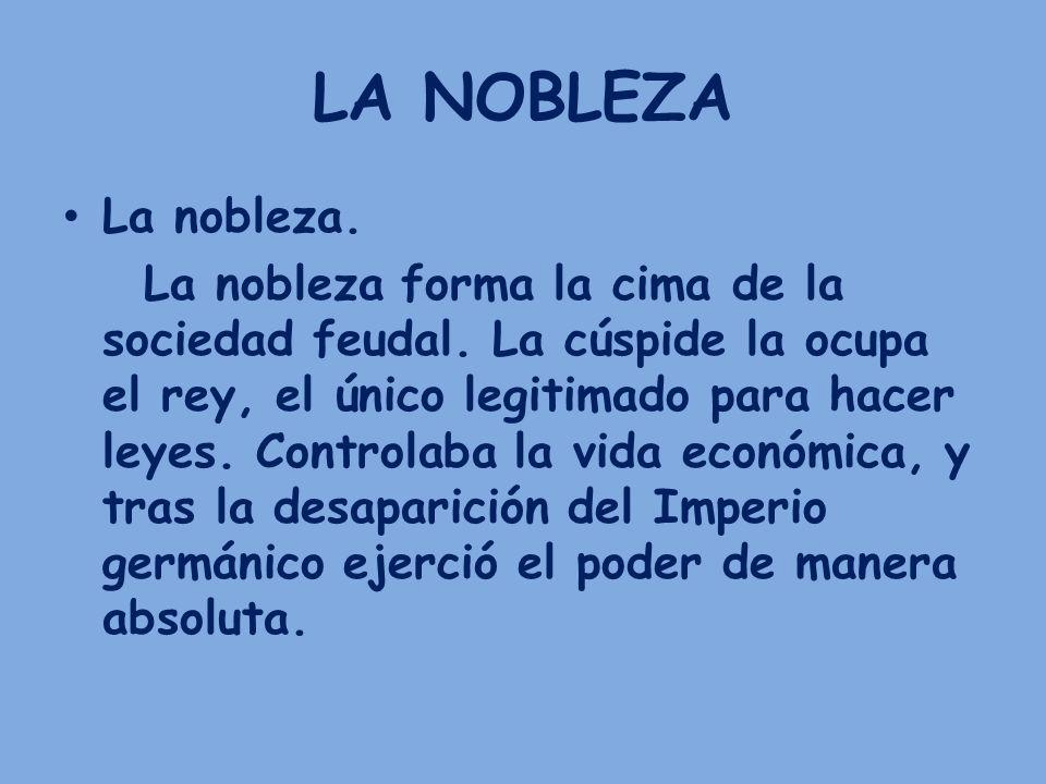 LA NOBLEZA La nobleza. La nobleza forma la cima de la sociedad feudal. La cúspide la ocupa el rey, el único legitimado para hacer leyes. Controlaba la