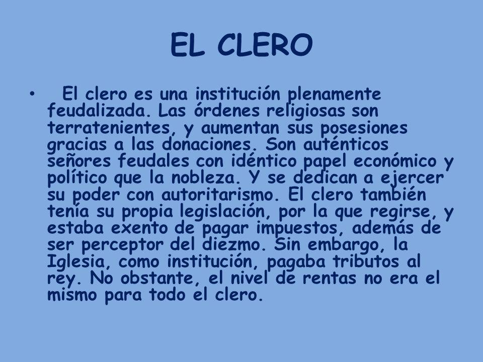 EL CLERO El clero es una institución plenamente feudalizada. Las órdenes religiosas son terratenientes, y aumentan sus posesiones gracias a las donaci