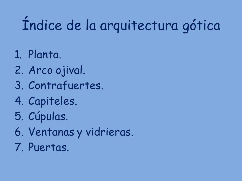 Índice de la arquitectura gótica 1.Planta. 2.Arco ojival. 3.Contrafuertes. 4.Capiteles. 5.Cúpulas. 6.Ventanas y vidrieras. 7.Puertas.