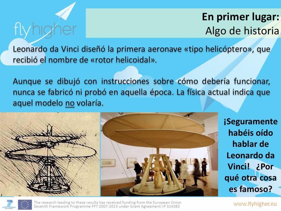 www.flyhigher.eu Leonardo da Vinci diseñó la primera aeronave «tipo helicóptero», que recibió el nombre de «rotor helicoidal». Aunque se dibujó con in