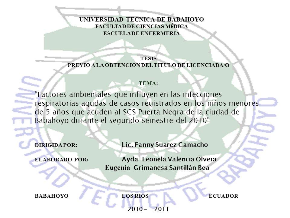UNIVERSIDAD TECNICA DE BABAHOYO FACULTAD DE CIENCIAS M É DICA ESCUELA DE ENFERMERIA TESIS PREVIO A LA OBTENCION DEL TITULO DE LICENCIADA/O TEMA: Factores ambientales que influyen en las infecciones respiratorias agudas de casos registrados en los niños menores de 5 años que acuden al SCS Puerta Negra de la ciudad de Babahoyo durante el segundo semestre del 2010 DIRIGIDA POR: Lic.