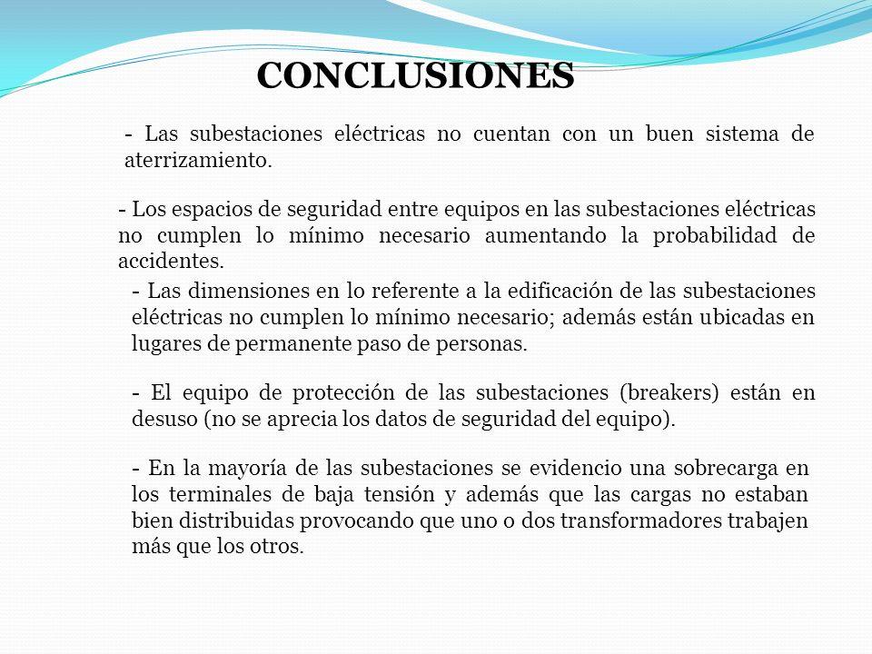 CONCLUSIONES - Las subestaciones eléctricas no cuentan con un buen sistema de aterrizamiento. - Los espacios de seguridad entre equipos en las subesta